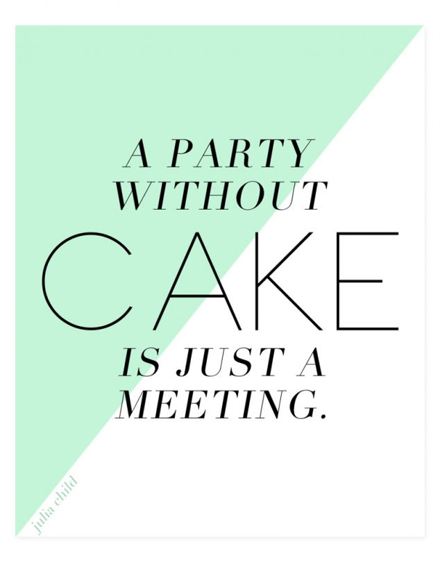 A Party Without Cake Is Just a Meeting! - Julia Child